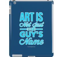 Art Is Not Just Some Guy's Name iPad Case/Skin