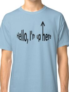 Hello, I'm up here Classic T-Shirt