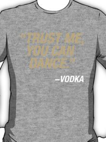 Trust me, you can dance. Says vodka. T-Shirt