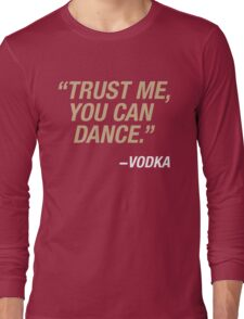 Trust me, you can dance. Says vodka. Long Sleeve T-Shirt