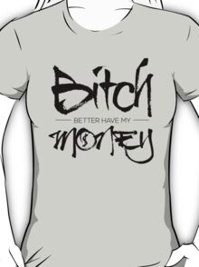 Bitch Better Have My Money T-Shirt