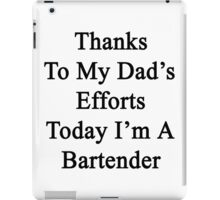 Thanks To My Dad's Efforts Today I'm A Bartender  iPad Case/Skin