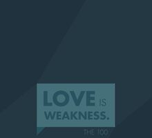 """The 100 """"Love is Weakness"""" by mooblr"""
