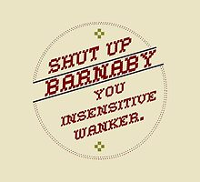 Shut Up Barnaby You Insensitive Wanker by youveseenthese