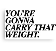 You're Gonna Carry That Weight. Canvas Print