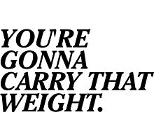 You're Gonna Carry That Weight. Photographic Print