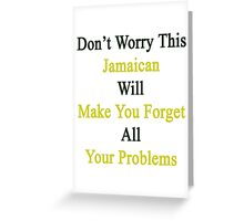 Don't Worry This Jamaican Will Make You Forget All Your Problems  Greeting Card