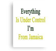 Everything Is Under Control I'm From Jamaica  Canvas Print