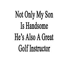 Not Only My Son Is Handsome He's Also A Great Golf Instructor  Photographic Print