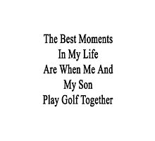 The Best Moments In My Life Are When Me And My Son Play Golf Together  by supernova23