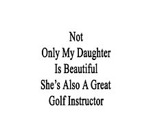 Not Only My Daughter Is Beautiful She's Also A Great Golf Instructor  by supernova23