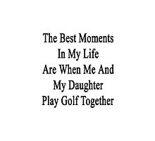 The Best Moments In My Life Are When Me And My Daughter Play Golf Together  by supernova23