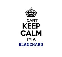 I can't keep calm I'm a BLANCHARD Photographic Print