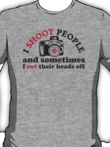 I Shoot People And Sometimes I Cut Their Heads Off T-Shirt