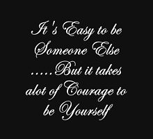 Easy to be someone else... but it takes alot of courage to be yourself Unisex T-Shirt