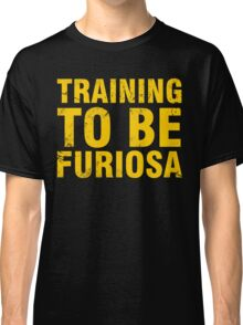 Training to be Furiosa - Mad Max Fury Road Classic T-Shirt