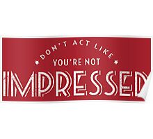 Don't Act Like You're Not Impressed Poster