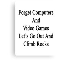 Forget Computers And Video Games Let's Go Out And Climb Rocks  Canvas Print