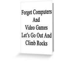 Forget Computers And Video Games Let's Go Out And Climb Rocks  Greeting Card