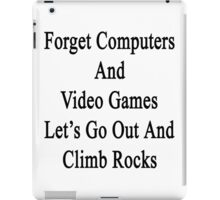 Forget Computers And Video Games Let's Go Out And Climb Rocks  iPad Case/Skin
