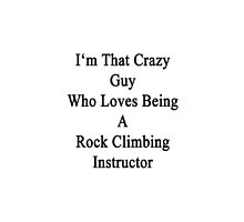 I'm That Crazy Guy Who Loves Being A Rock Climbing Instructor  by supernova23