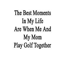 The Best Moments In My Life Are When Me And My Mom Play Golf Together  Photographic Print