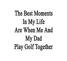 The Best Moments In My Life Are When Me And My Dad Play Golf Together  Photographic Print