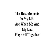 The Best Moments In My Life Are When Me And My Dad Play Golf Together  by supernova23