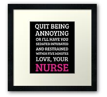 quite being annoying or i'll have you sedated intubated and restrained within five minutes love your nurse Framed Print