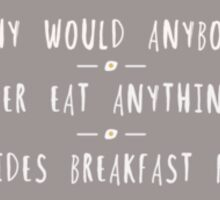 Why Would Anybody Ever Eat Anything Besides Breakfast Food Sticker