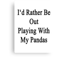 I'd Rather Be Out Playing With My Pandas  Canvas Print
