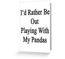 I'd Rather Be Out Playing With My Pandas  Greeting Card
