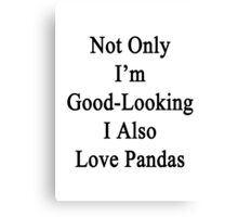 Not Only I'm Good Looking I Also Love Pandas  Canvas Print