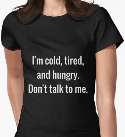 Cold, Tired, and Hungry Womens Fitted T-Shirt