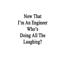 Now That I'm An Engineer Who's Doing All The Laughing?  by supernova23
