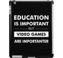 Education is Important but Video Games are Importanter iPad Case/Skin