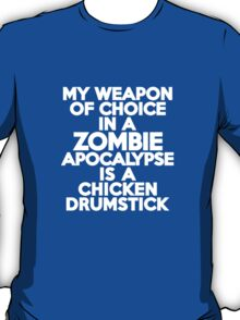 My weapon of choice in a Zombie Apocalypse is a chicken drumstick T-Shirt