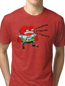 Is something wrong with my T-shirt ?!! Tri-blend T-Shirt
