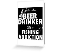 Just Another Beer Drinker With A Fishing Addiction - Custom Tshirt Greeting Card
