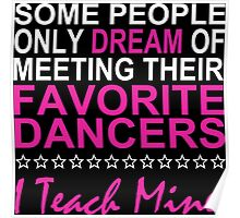 Some People Only Dream Of Meeting Their Favorite Dancers I Teach Mine - Custom Tshirt Poster