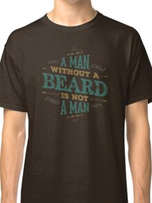 A MAN WITHOUT A BEARD IS NOT A MAN Classic T-Shirt