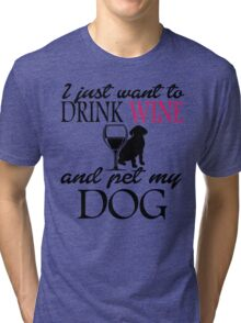 I JUST WANT TO DRINK WINE AND PET MY DOG Tri-blend T-Shirt
