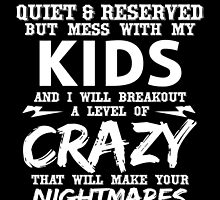 I MAY SEEM QUIET & RESERVED BUT MESS WITH MY KIDS AND I WILL BREAKOUT A LEVEL OF CRAZY THAT WILL MAKE YOUR NIGHTMARES SEEM LIKE A HAPPY PLACE by fandesigns