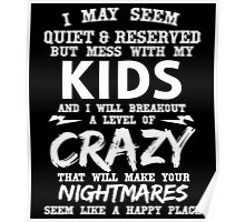 I MAY SEEM QUIET & RESERVED BUT MESS WITH MY KIDS AND I WILL BREAKOUT A LEVEL OF CRAZY THAT WILL MAKE YOUR NIGHTMARES SEEM LIKE A HAPPY PLACE Poster