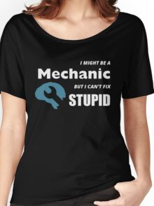 I MIGHT BE A MECHANIC BUT I CAN'T FIX STUPID Women's Relaxed Fit T-Shirt