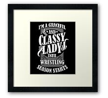 I'M A GRACEFUL AND CLASSY LADY UNTIL WRESTLING SEASON STARTS Framed Print