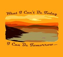 What I Can't Be Today, I Can Be Tomorrow by MrTees