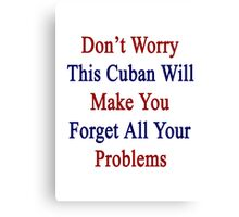 Don't Worry This Cuban Will Make You Forget All Your Problems  Canvas Print
