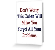 Don't Worry This Cuban Will Make You Forget All Your Problems  Greeting Card