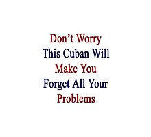 Don't Worry This Cuban Will Make You Forget All Your Problems  by supernova23